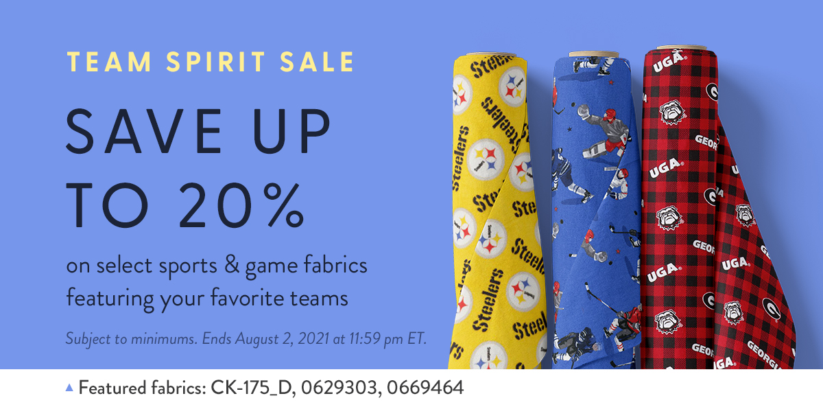 Team Spirit Sale - Save up to 20% on select sports and game fabrics featuring your favorite teams. Subject to minimums. Ends August 2, 2021 at 11:59 pm ET. Featured fabrics: CK-175_D, 0629303, 0669464