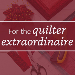 For the Quilter Extraordinaire